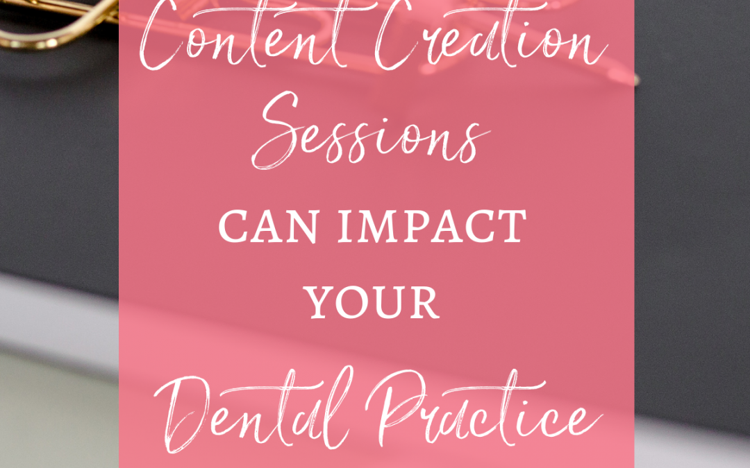 How Content Creation Sessions Impact Your Dental Practice Marketing