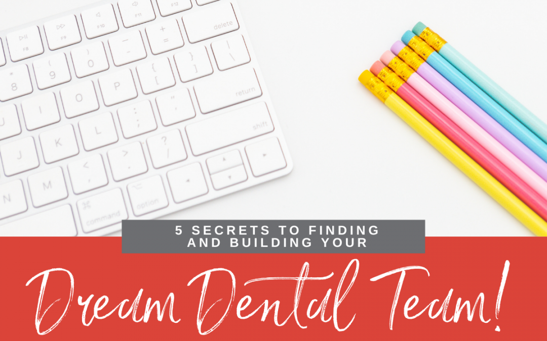 5 Secrets to Finding and Building Your Dream Dental Team!
